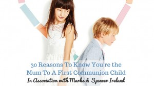 30 Reasons To Know You're the Mum To A First Communion Child (1)