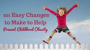 101 Tiny Easy Changes to Make to Help Prevent Childhood Obesity